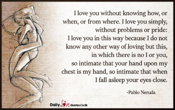 I love you without knowing how, or when, or from where. I love you simply