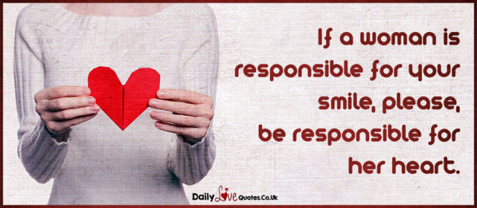 If a woman is responsible for your smile, please, be responsible for her heart