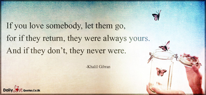 If you love somebody, let them go, for if they return, they were always
