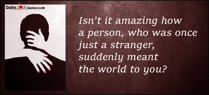 Isn't it amazing how a person, who was once just a stranger