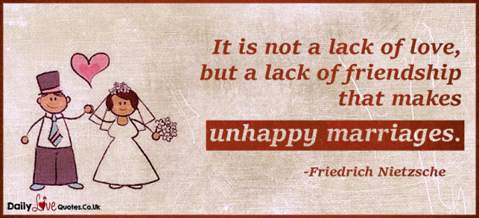 It is not a lack of love, but a lack of friendship that makes unhappy marriages