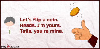 Let's flip a coin. Heads, I'm yours. Tails, you're mine