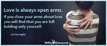 Love is always open arms. If you close your arms about love you