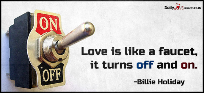 Love is like a faucet, it turns off and on