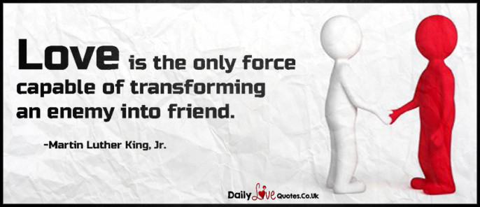 Love is the only force capable of transforming an enemy into friend