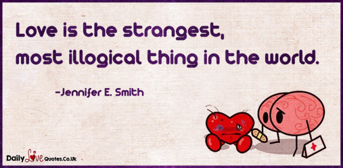 Love is the strangest, most illogical thing in the world