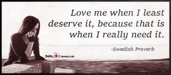Love me when I least deserve it, because that is when I really need it