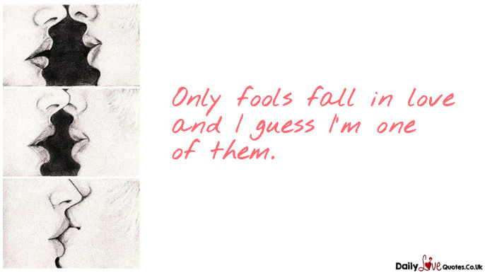 Only fools fall in love and I guess I'm one of them