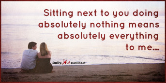 Sitting next to you doing absolutely nothing means absolutely everything to me
