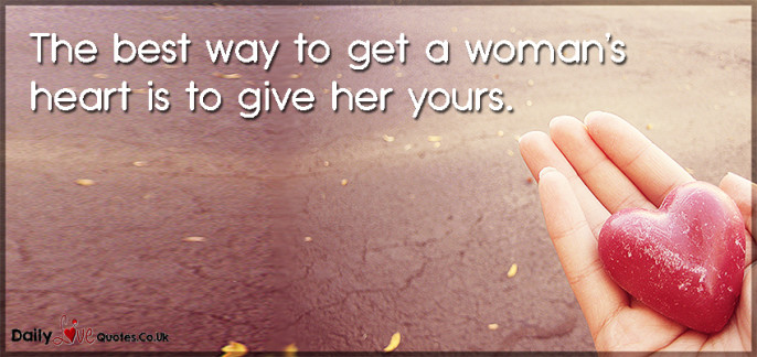 The best way to get a woman's heart is to give her yours