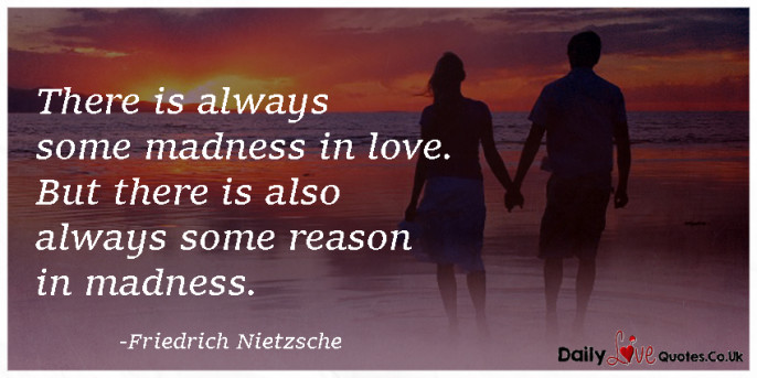 There is always some madness in love. But there is also always