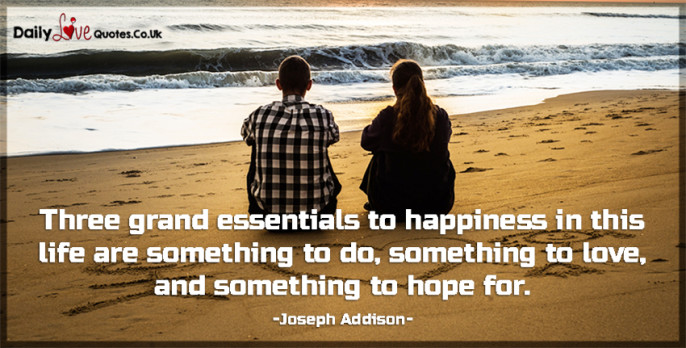 Three grand essentials to happiness in this life are something to do