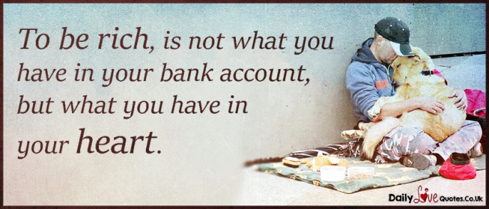 To be rich, is not what you have in your bank account, but