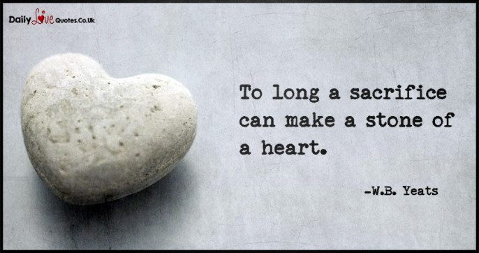 To long a sacrifice can make a stone of a heart