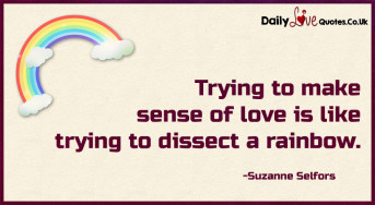 Trying to make sense of love is like trying to dissect a rainbow