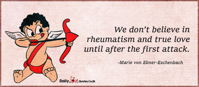 We don't believe in rheumatism and true love until after the first attack