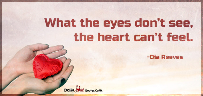 What the eyes don't see, the heart can't feel