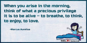 When you arise in the morning, think of what a precious privilege it