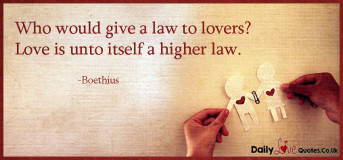 Who would give a law to lovers? Love is unto itself a higher law