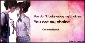 You don't take away my choices. You are my choice