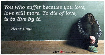 You who suffer because you love, love still more. To die of love,