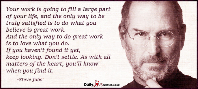 Your work is going to fill a large part of your life, and the only way