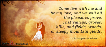 Come live with me and be my love, And we will all the pleasures prove, That valleys