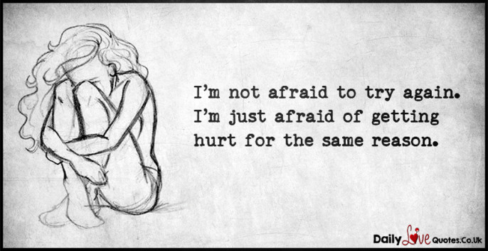 I'm not afraid to try again. I'm just afraid of getting hurt for the same reason