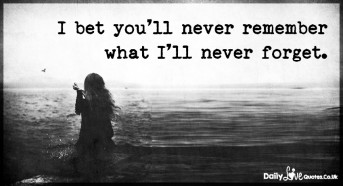 I bet you'll never remember what I'll never forget