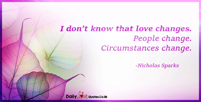 I don't know that love changes. People change. Circumstances change