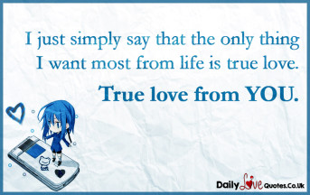 I just simply say that the only thing I want most from life is true love. True love from YOU
