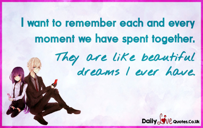 I want to remember each and every moment we have spent together
