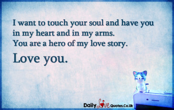 I want to touch your soul and have you in my heart and in my arms. You are