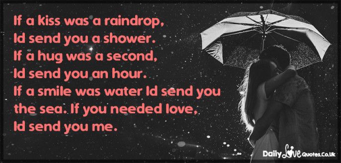 If a kiss was a raindrop, Id send you a shower. If a hug was a second,