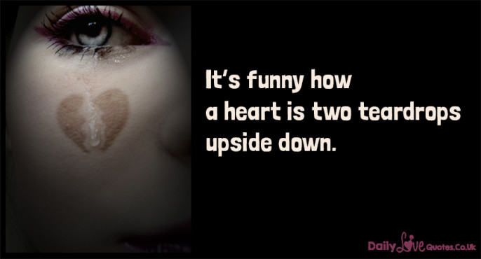 It's funny how a heart is two teardrops upside down