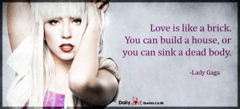 Love is like a brick. You can build a house, or you can sink a dead body