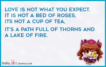 Love is not what you expect. It is not a bed of roses, it's not a cup of tea