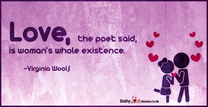 Love, the poet said, is woman's whole existence