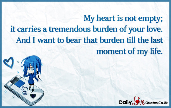 My heart is not empty; it carries a tremendous burden of your love. And I want