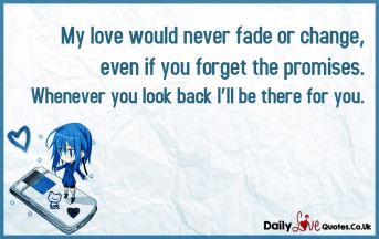 My love would never fade or change, even if you forget the promises
