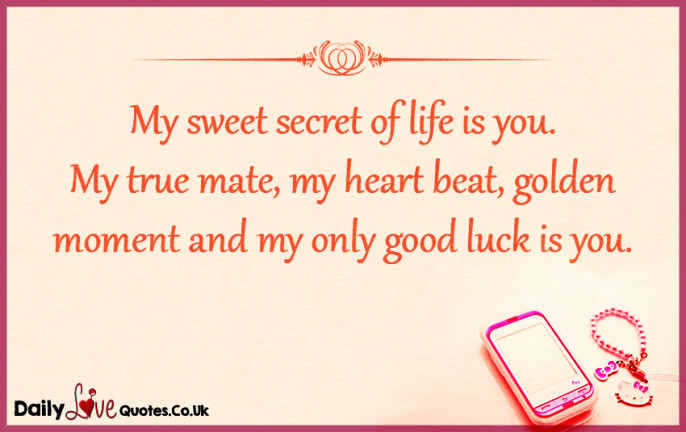 My sweet secret of life is you.  My true mate, my heart beat,