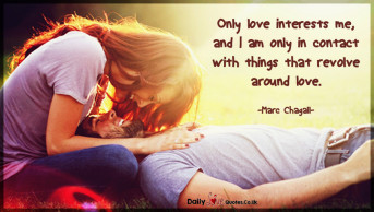 Only love interests me, and I am only in contact with things