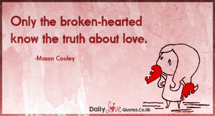 Only the broken-hearted know the truth about love