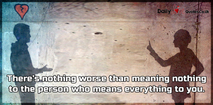 There's nothing worse than meaning nothing to the person who means