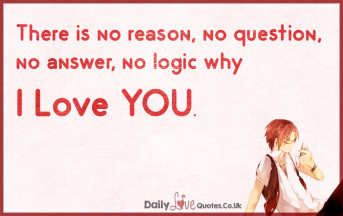 There is no reason, no question, no answer, no logic why I love YOU