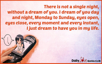 There is not a single night, without a dream of you. I dream of you day and night,