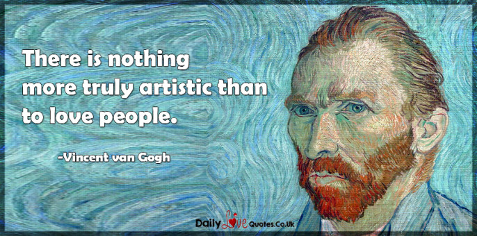 There is nothing more truly artistic than to love people