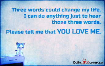 Three words could change my life. I can do anything just to hear those