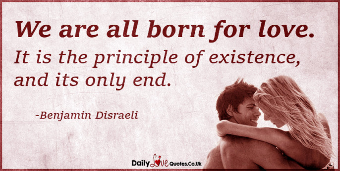 We are all born for love. It is the principle of existence