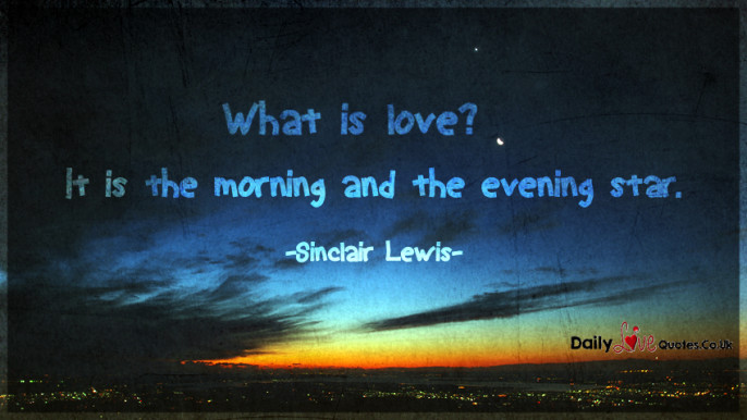 What is love? It is the morning and the evening star